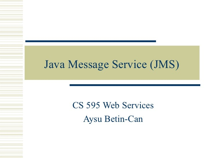 Java Message Service (JMS) CS 595 Web Services Aysu Betin-Can