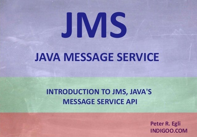 © Peter R. Egli 2015 1/24 Rev. 1.90 JMS – Java Message Service indigoo.com Peter R. Egli INDIGOO.COM INTRODUCTION TO JMS, ...