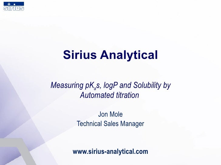 Sirius Analytical Measuring pK a s, logP and Solubility by Automated titration  Jon Mole Technical Sales Manager www.siriu...