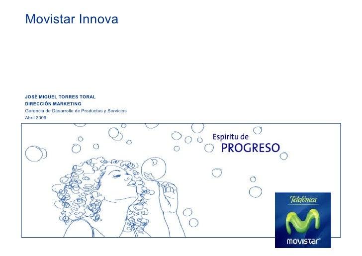 Movistar Innova     JOSÉ MIGUEL TORRES TORAL DIRECCIÓN MARKETING Gerencia de Desarrollo de Productos y Servicios Abril 2009