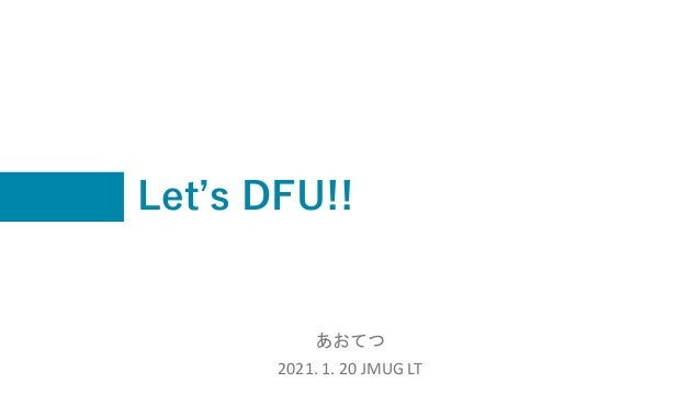 Let's DFU!! あおてつ 2021. 1. 20 JMUG LT