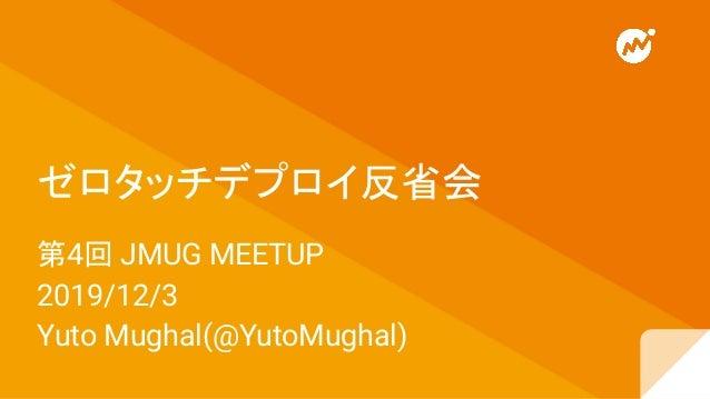 第4回 JMUG MEETUP 2019/12/3 Yuto Mughal(@YutoMughal) ゼロタッチデプロイ反省会