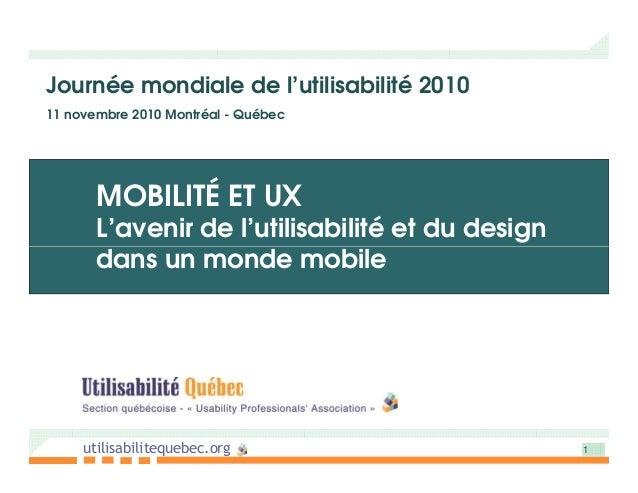 Journée mondiale de l'utilisabilité 2010 11 novembre 2010 Montréal - Québec MOBILITÉ ET UX L'avenir de l'utilisabilité et ...