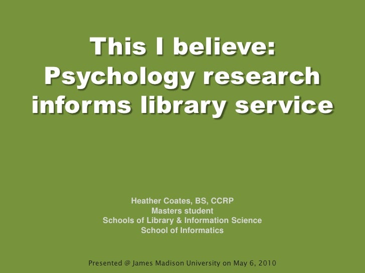 This I believe: Psychology research informs library service<br />Heather Coates, BS, CCRP<br />Masters student<br />School...