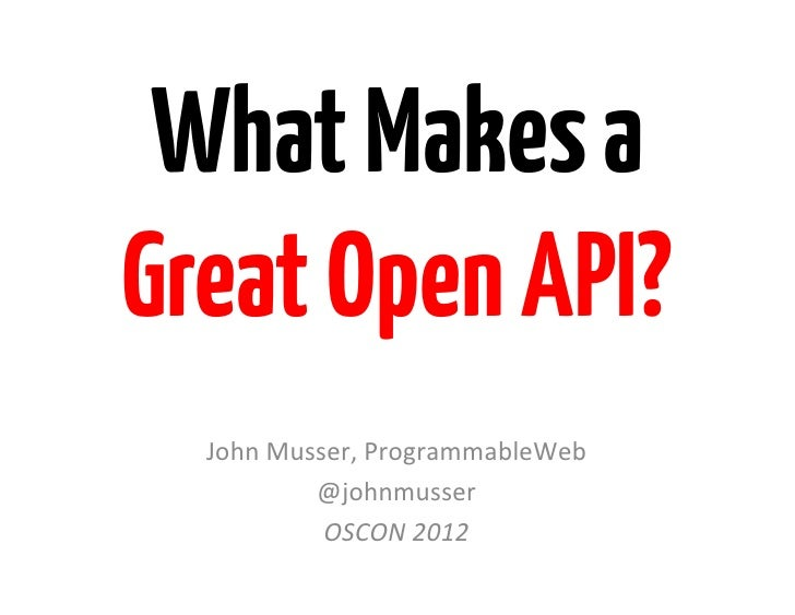 What Makes aGreat Open API?  John	  Musser,	  ProgrammableWeb	               @johnmusser	                OSCON	  2012	    ...
