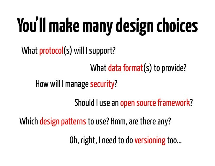 You'll make many design choicesWhat protocol(s) will I support?                       What data format(s) to provide?     ...