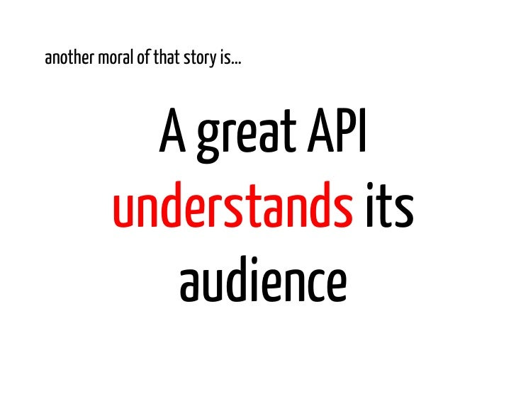 another moral of that story is…            A great API          understands its             audience