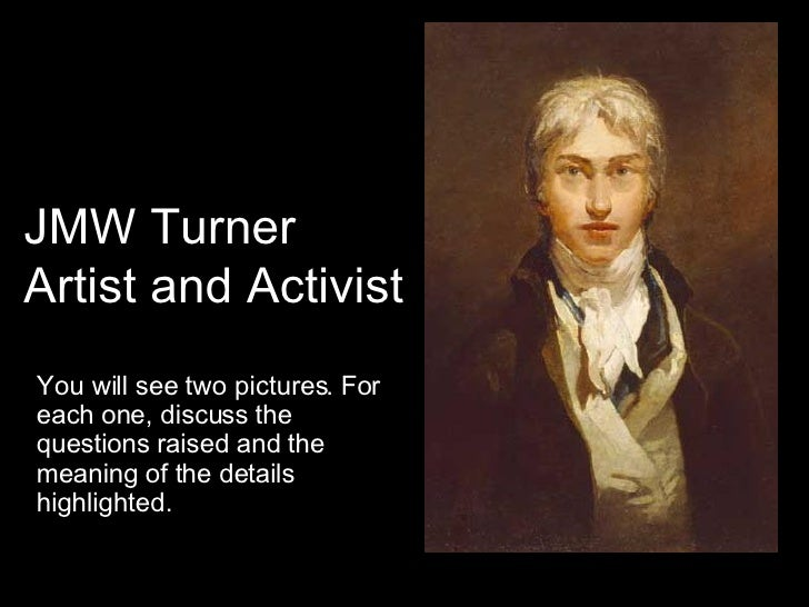 JMW Turner Artist and Activist You will see two pictures. For each one, discuss the questions raised and the meaning of th...