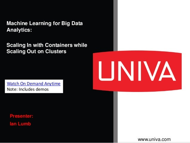 www.univa.com Presenter: Ian Lumb Machine Learning for Big Data Analytics: Scaling In with Containers while Scaling Out on...
