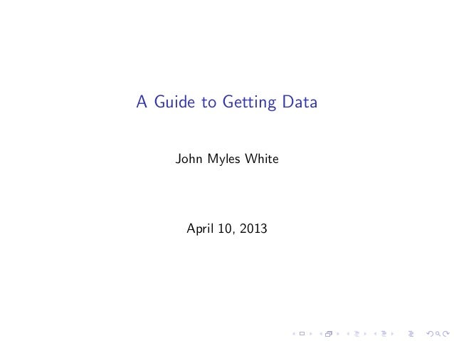 A Guide to Getting Data    John Myles White      April 10, 2013