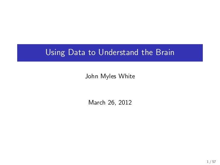 Using Data to Understand the Brain          John Myles White           March 26, 2012                                     ...