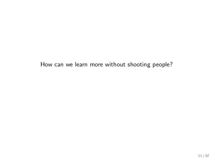 How can we learn more without shooting people?                                                 11 / 57