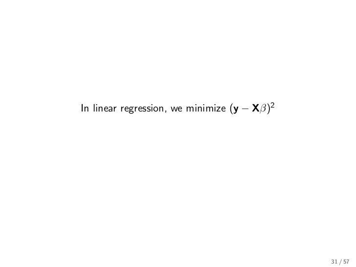 In linear regression, we minimize (y − Xβ)2                                              31 / 57