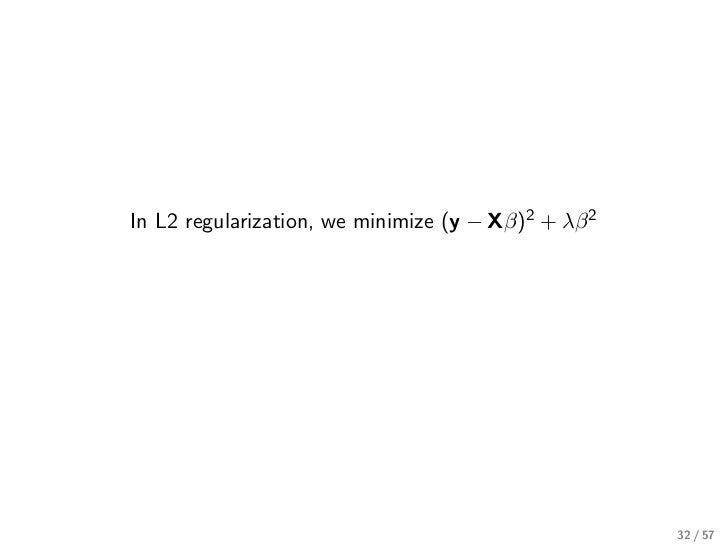 In L2 regularization, we minimize (y − Xβ)2 + λβ 2                                                     32 / 57