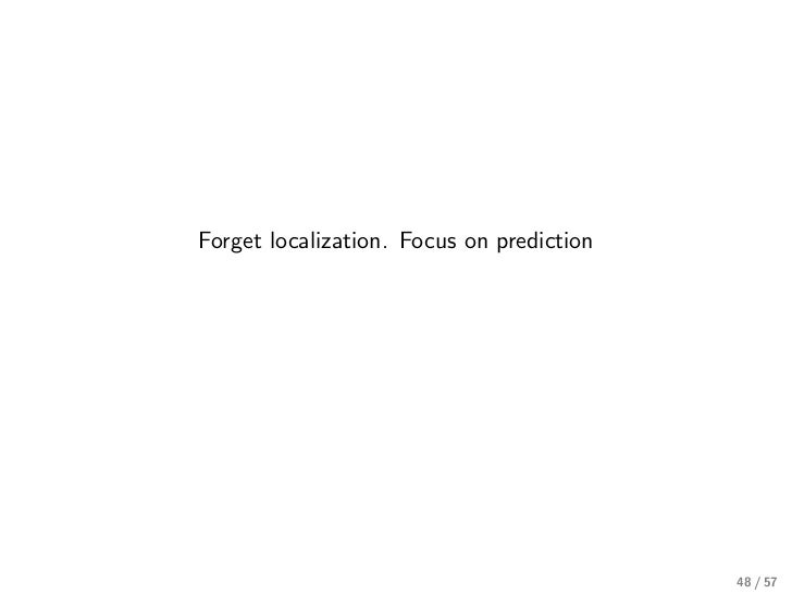 Forget localization. Focus on prediction                                           48 / 57