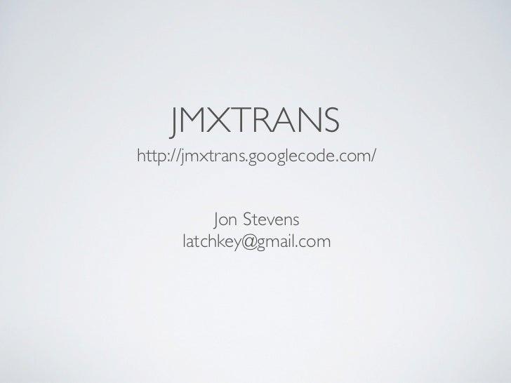 JMXTRANShttp://jmxtrans.googlecode.com/          Jon Stevens     latchkey@gmail.com