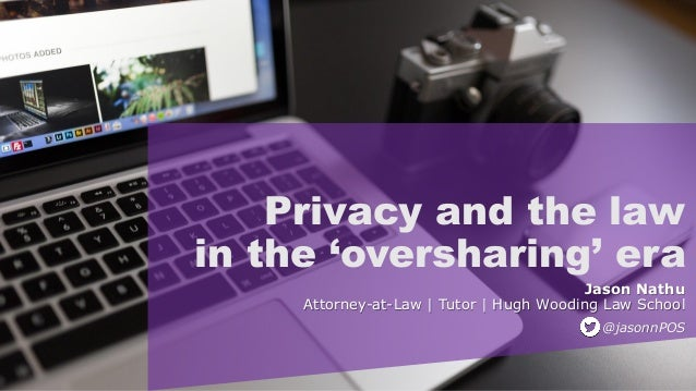 Privacy and the law in the 'oversharing' era Jason Nathu Attorney-at-Law   Tutor   Hugh Wooding Law School @jasonnPOS