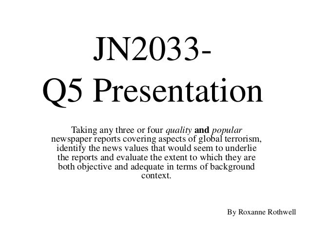 JN2033-Q5 Presentation     Taking any three or four quality and popularnewspaper reports covering aspects of global terror...