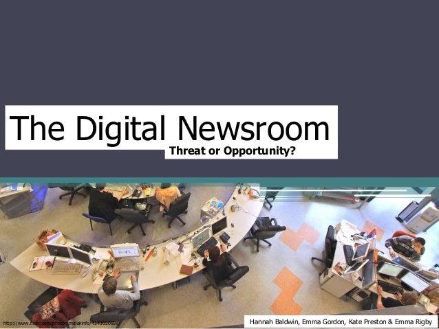 The Digital NewsroomThreat or Opportunity? Hannah Baldwin, Emma Gordon, Kate Preston & Emma Rigbyhttp://www.flickr.com/pho...