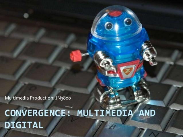 CONVERGENCE: MULTIMEDIA AND DIGITAL Multimedia Production: JN3800