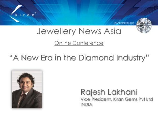 "Jewellery News Asia Online Conference ""A New Era in the Diamond Industry"" Rajesh Lakhani Vice President, Kiran Gems Pvt Lt..."