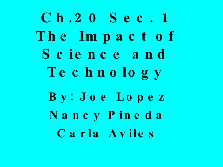 Ch.20 Sec. 1 The Impact of Science and Technology By: Joe Lopez Nancy Pineda Carla Aviles