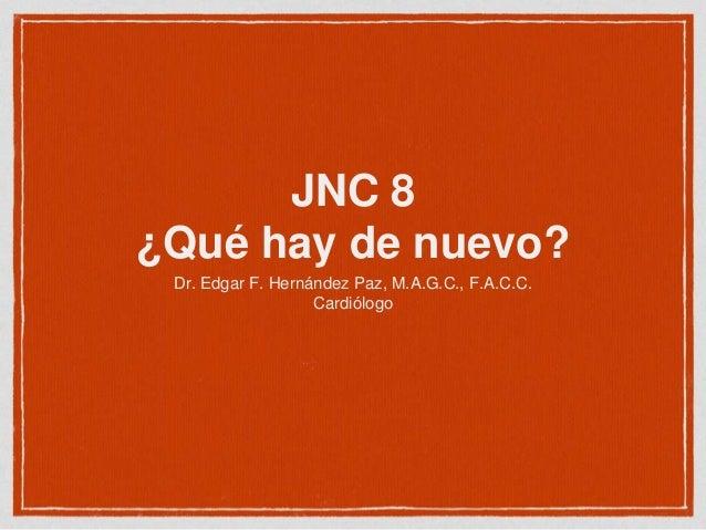 JNC 8 ¿Qué hay de nuevo? Dr. Edgar F. Hernández Paz, M.A.G.C., F.A.C.C. Cardiólogo
