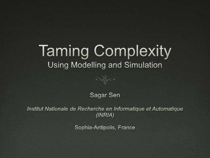 Taming ComplexityUsing Modelling and Simulation<br />Sagar Sen<br />Institut Nationale de Recherche en Informatique et Aut...