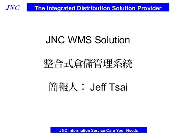 The Integrated Distribution Solution Provider   JNC WMS Solution   整合式倉儲管理系統    簡報人: Jeff Tsai        JNC Information Serv...