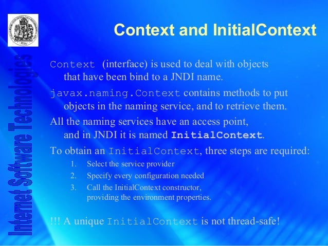 Context and InitialContext Context (interface) is used to deal with objects that have been bind to a JNDI name. javax.nami...