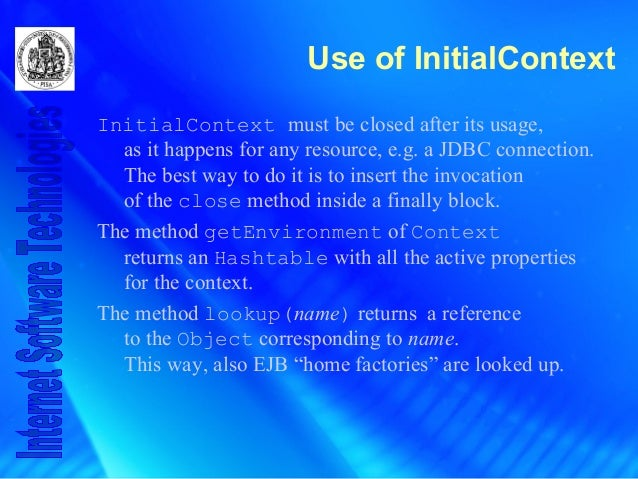 Use of InitialContext InitialContext must be closed after its usage, as it happens for any resource, e.g. a JDBC connectio...