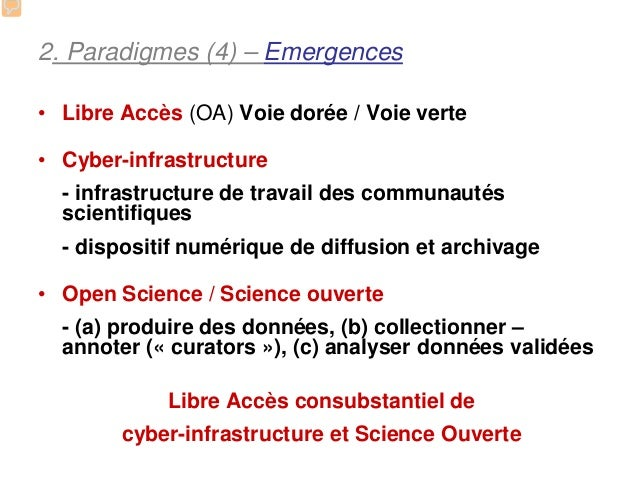 2. Paradigmes (4) – Emergences• Libre Accès (OA) Voie dorée / Voie verte• Cyber-infrastructure  - infrastructure de travai...