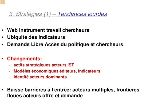 3. Stratégies (1) – Tendances lourdes• Web instrument travail chercheurs• Ubiquité des indicateurs• Demande Libre Accès du...