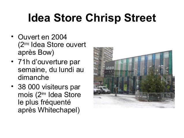 Idea Store Chrisp Street  • Ouvert en 2004  (2ème Idea Store ouvert  après Bow)  • 71h d'ouverture par  semaine, du lundi ...