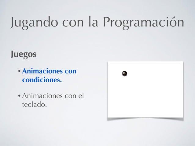 Jugando con la Programación Juegos • Animaciones con condiciones. • Animaciones con el teclado.