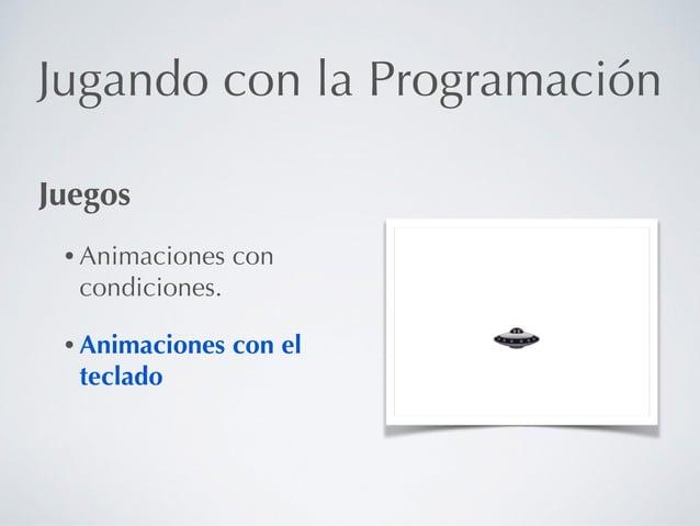 Jugando con la Programación Juegos • Animaciones con condiciones. • Animaciones con el teclado