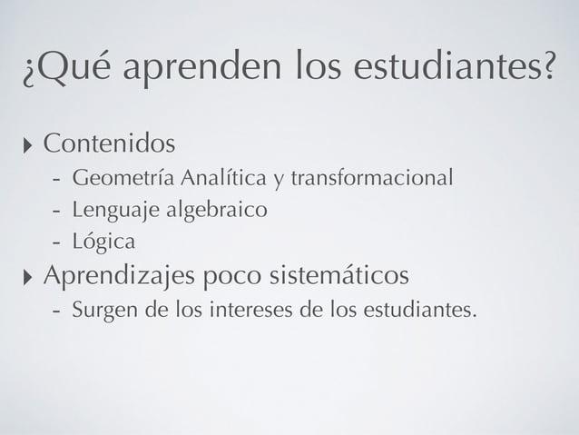 ¿Qué aprenden los estudiantes? ‣ Contenidos - Geometría Analítica y transformacional - Lenguaje algebraico - Lógica ‣ Apre...