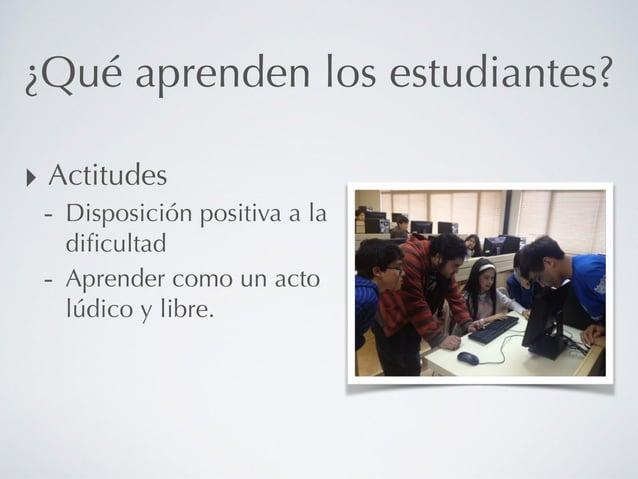 ¿Qué aprenden los estudiantes? ‣ Actitudes - Disposición positiva a la dificultad - Aprender como un acto lúdico y libre.