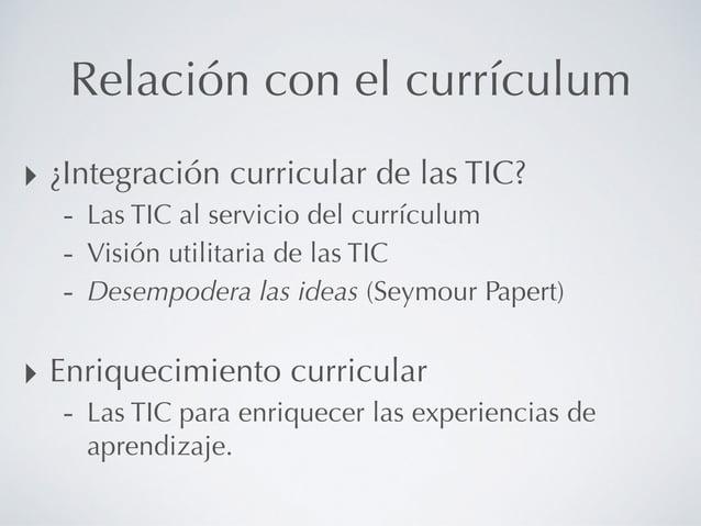 Relación con el currículum ‣ ¿Integración curricular de las TIC? - Las TIC al servicio del currículum - Visión utilitaria ...