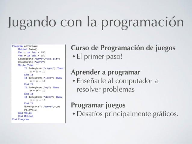 Jugando con la programación Curso de Programación de juegos • El primer paso! Aprender a programar • Enseñarle al computad...