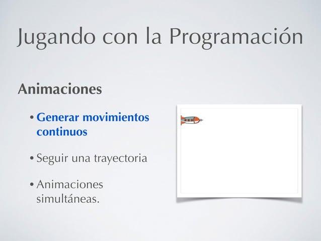 Jugando con la Programación Animaciones • Generar movimientos continuos • Seguir una trayectoria • Animaciones simultáneas.