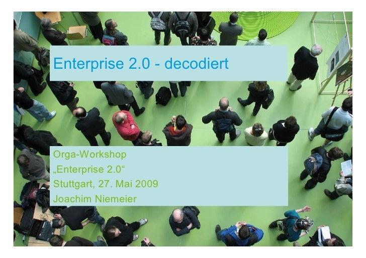 """Enterprise 2.0 - decodiert     Orga-Workshop """"Enterprise 2.0"""" Stuttgart, 27. Mai 2009 Joachim Niemeier"""