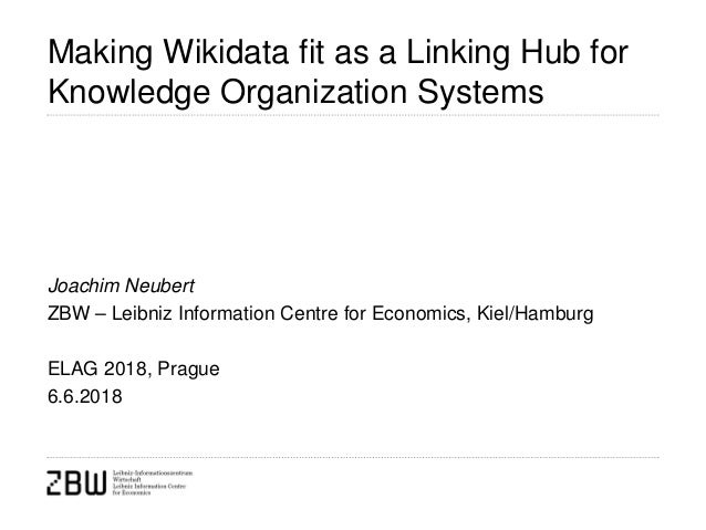 Making Wikidata fit as a Linking Hub for Knowledge Organization Systems Joachim Neubert ZBW – Leibniz Information Centre f...