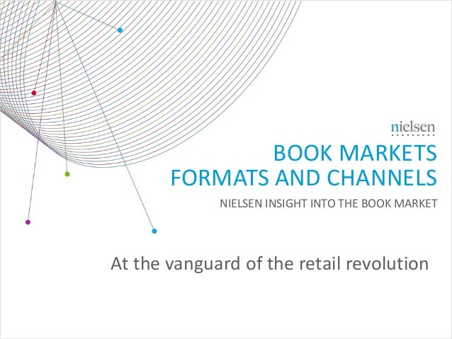 BOOK MARKETS FORMATS AND CHANNELS NIELSEN INSIGHT INTO THE BOOK MARKET At the vanguard of the retail revolution