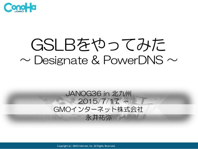 Copyright (c) GMO Internet, Inc. All Rights Reserved. GSLBをやってみた ~ Designate & PowerDNS ~ JANOG36 in 北九州 2015/7/17 GMOインター...