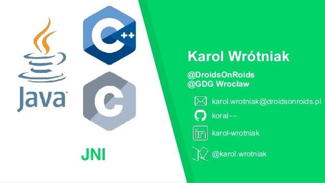 JNI @DroidsOnRoids @GDG Wrocław karol.wrotniak@droidsonroids.pl koral-- Karol Wrótniak karol-wrotniak @karol.wrotniak
