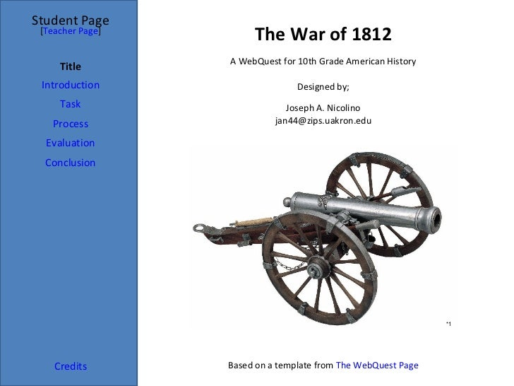 The War of 1812 Student Page Title Introduction Task Process Evaluation Conclusion Credits [ Teacher Page ] A WebQuest for...