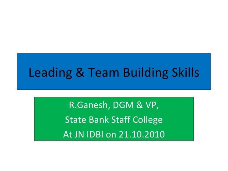 Leading & Team Building Skills R.Ganesh, DGM & VP, State Bank Staff College At JN IDBI on 21.10.2010