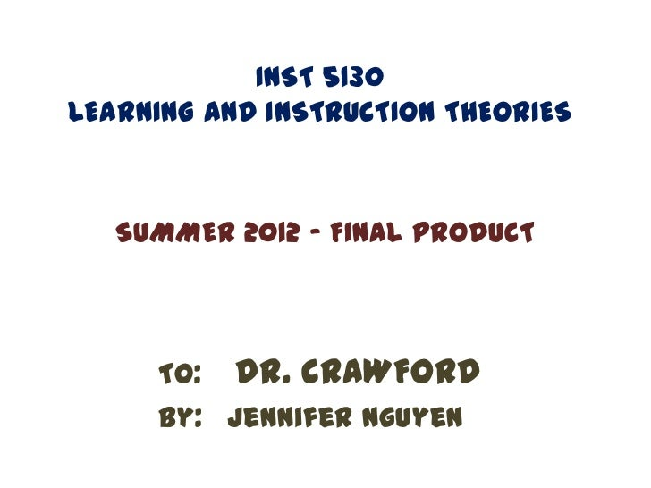 INST 5130LEARNING AND INSTRUCTION THEORIES   SUMMER 2012 - FINAL PRODUCT     To: Dr. CRAWFORD     By: Jennifer Nguyen