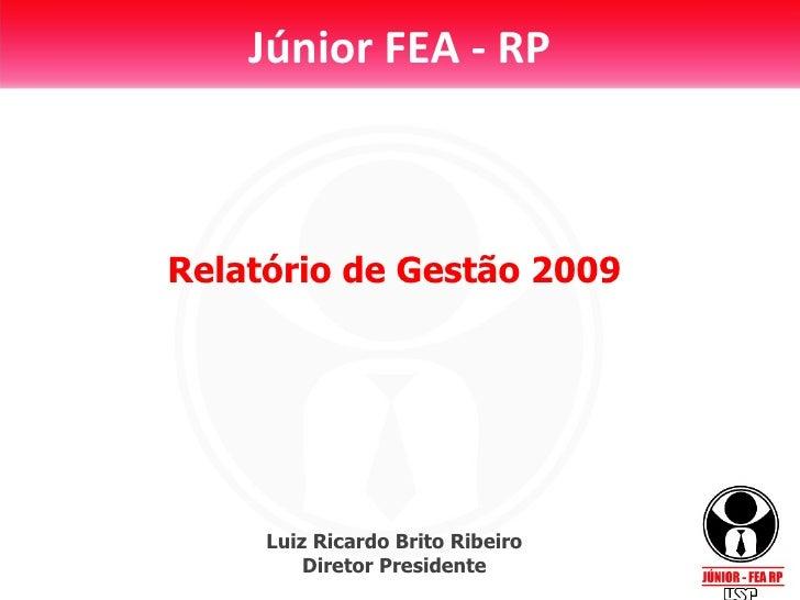 Júnior FEA - RP Relatório de Gestão 2009 Luiz Ricardo Brito Ribeiro Diretor Presidente